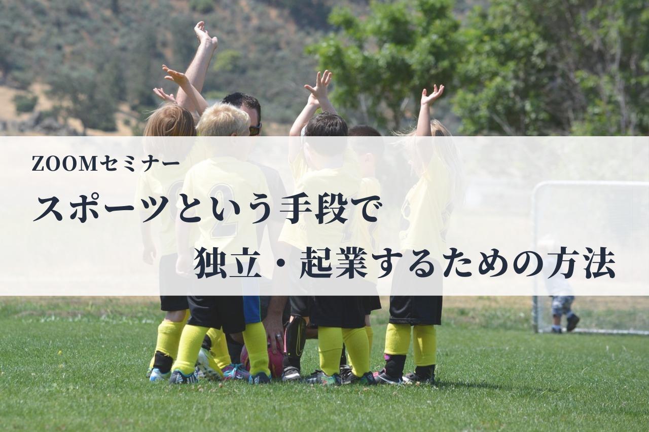 ZOOMセミナー「スポーツという手段で独立・起業するための方法」